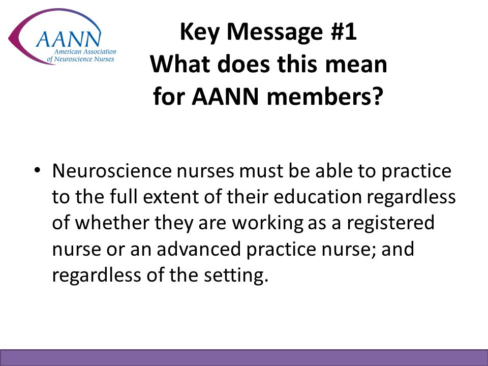 Key Message #1 What does this mean for AANN members? Neuroscience nurses must be able to practice to the full extent of their education regardless of