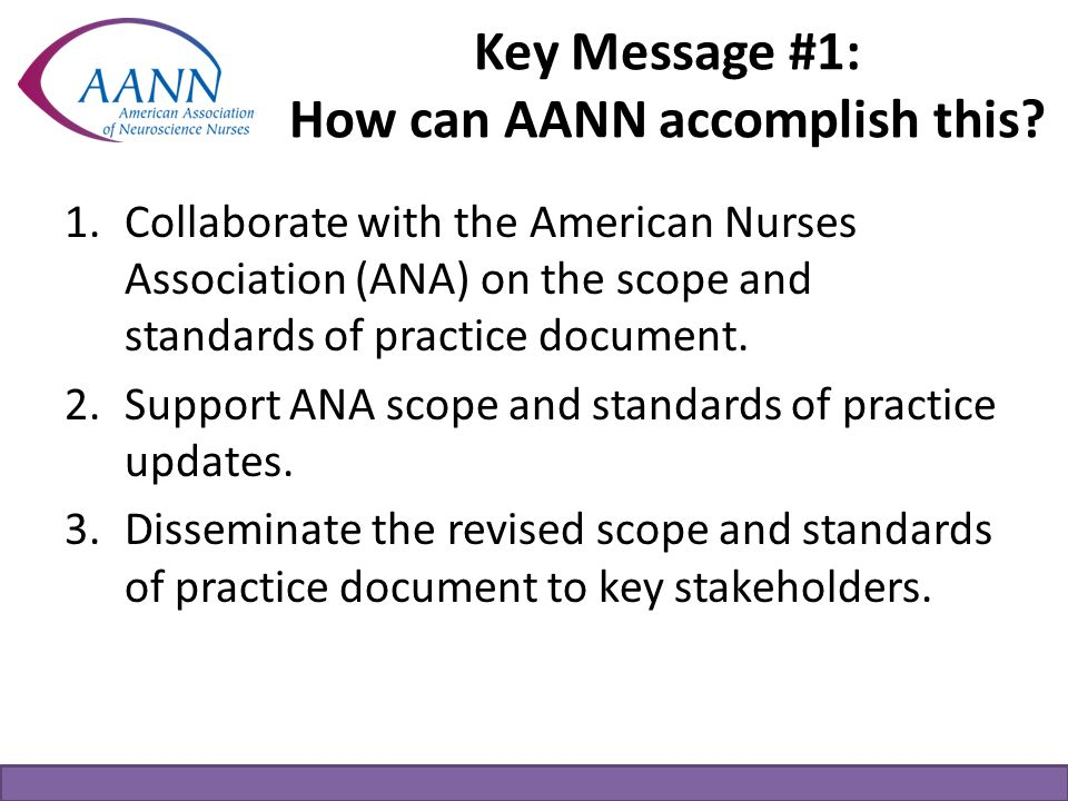 Key Message #1: How can AANN accomplish this? 1.Collaborate with the American Nurses Association (ANA) on the scope and standards of practice document