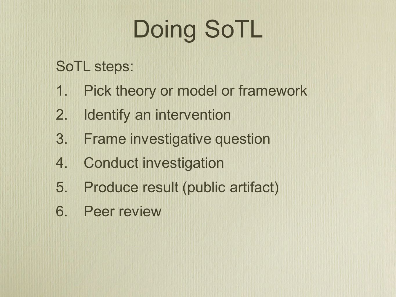 SoTL steps: 1.Pick theory or model or framework 2.Identify an intervention 3.Frame investigative question 4.Conduct investigation 5.Produce result (pu