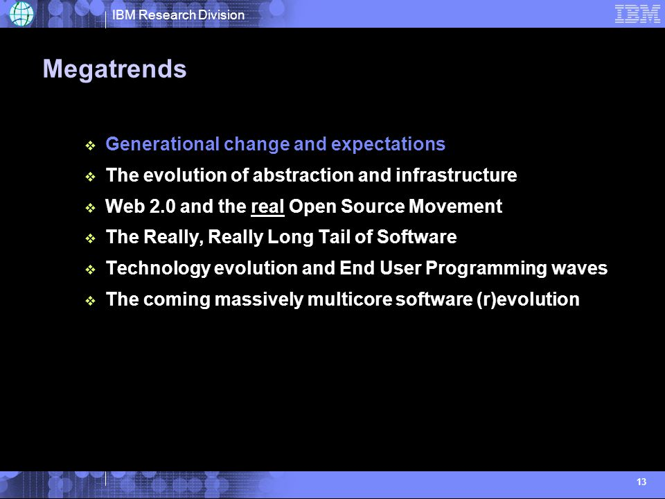 IBM Research Division 13 Megatrends Generational change and expectations The evolution of abstraction and infrastructure Web 2.0 and the real Open Source Movement The Really, Really Long Tail of Software Technology evolution and End User Programming waves The coming massively multicore software (r)evolution