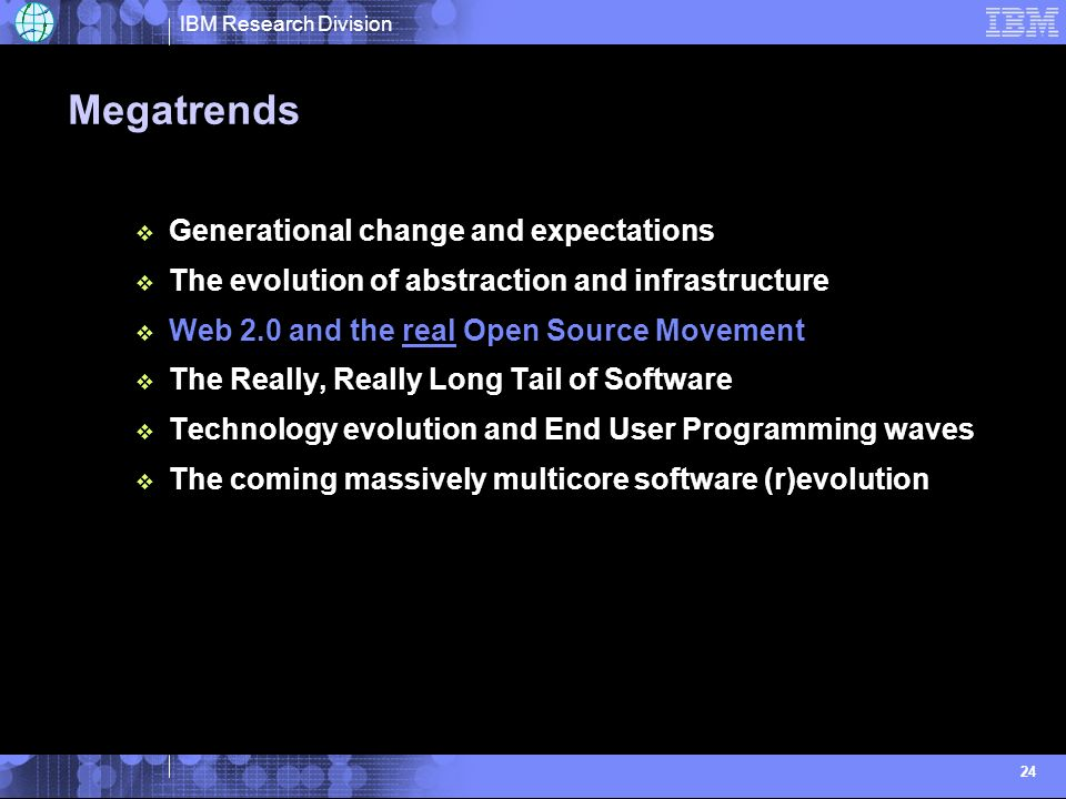 IBM Research Division 24 Megatrends Generational change and expectations The evolution of abstraction and infrastructure Web 2.0 and the real Open Sou