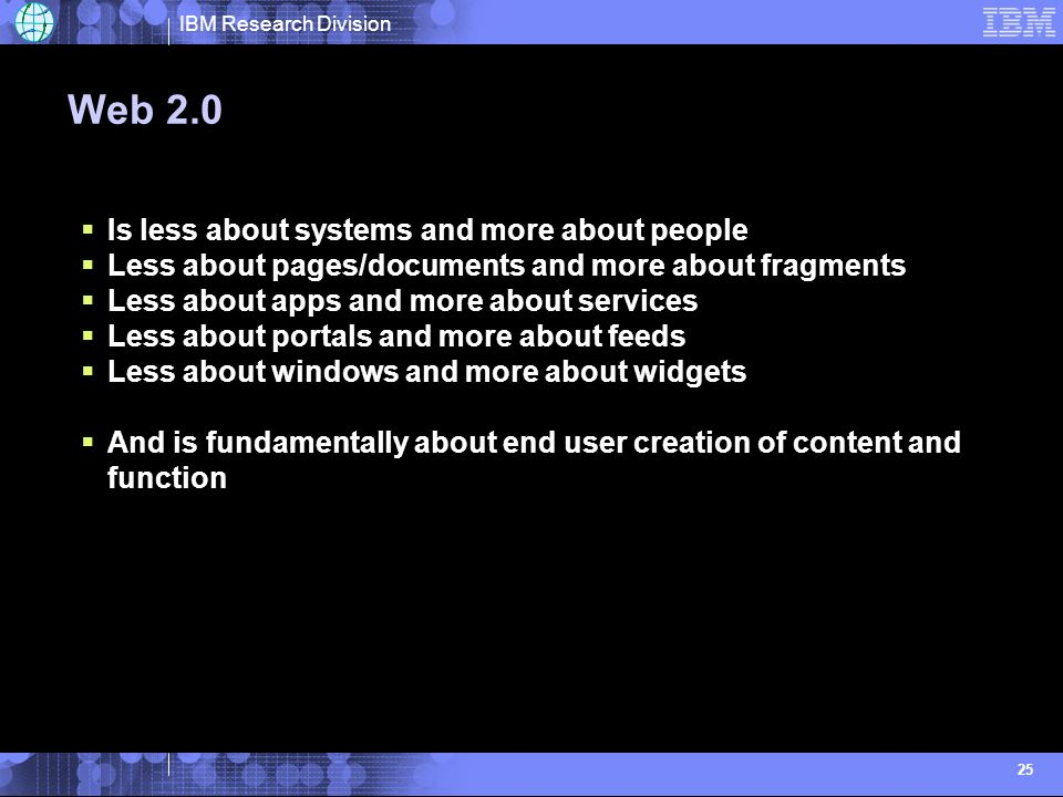 IBM Research Division 25 Web 2.0 Is less about systems and more about people Less about pages/documents and more about fragments Less about apps and more about services Less about portals and more about feeds Less about windows and more about widgets And is fundamentally about end user creation of content and function
