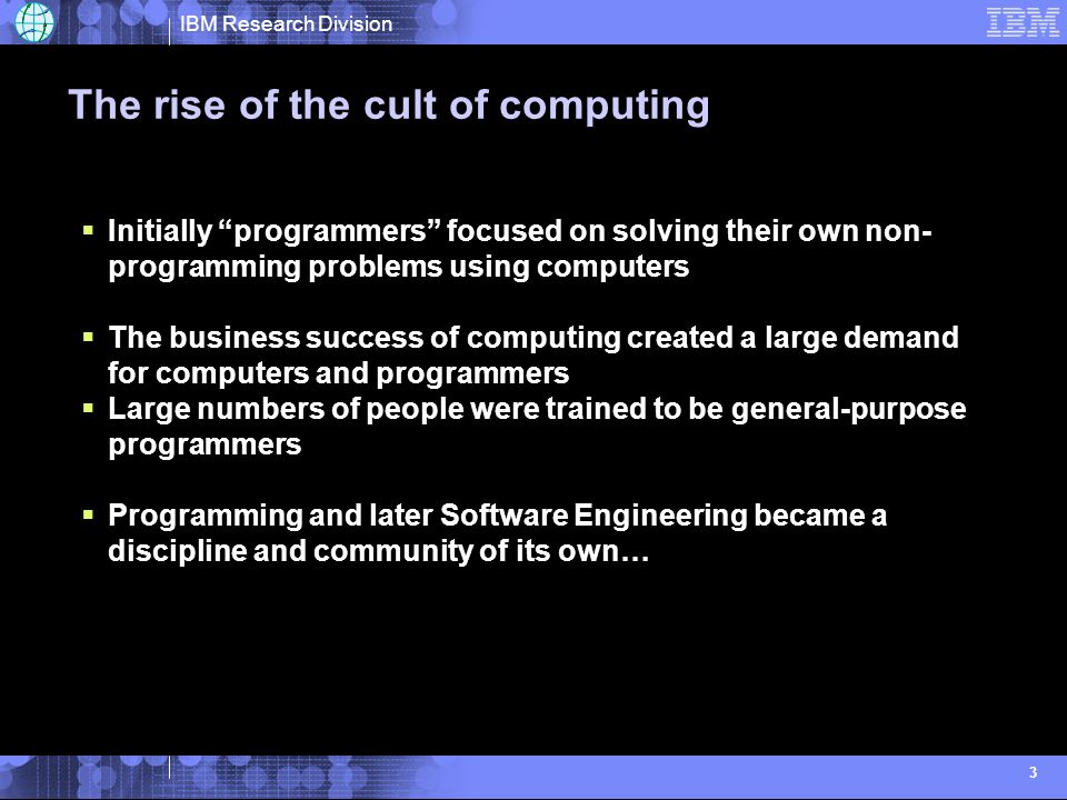 IBM Research Division 3 The rise of the cult of computing Initially programmers focused on solving their own non- programming problems using computers The business success of computing created a large demand for computers and programmers Large numbers of people were trained to be general-purpose programmers Programming and later Software Engineering became a discipline and community of its own…