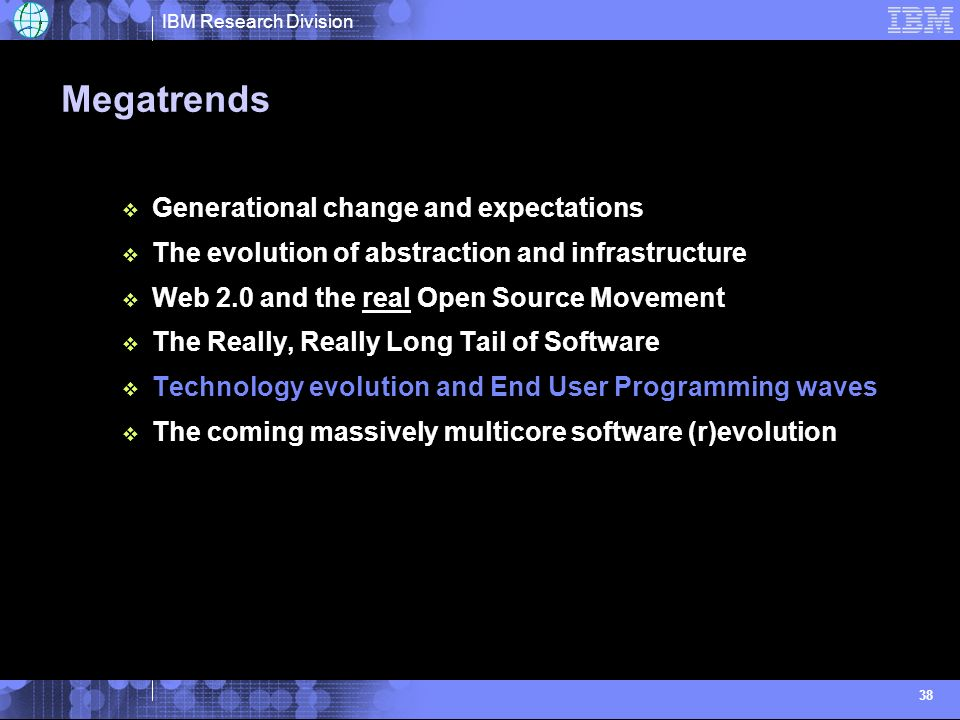IBM Research Division 38 Megatrends Generational change and expectations The evolution of abstraction and infrastructure Web 2.0 and the real Open Source Movement The Really, Really Long Tail of Software Technology evolution and End User Programming waves The coming massively multicore software (r)evolution