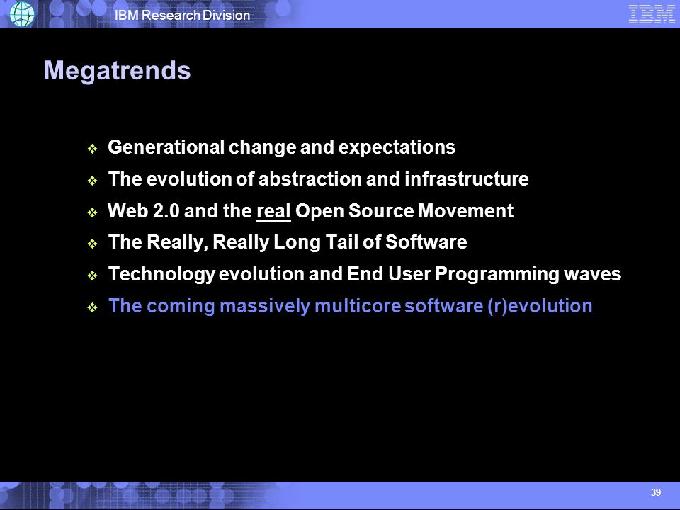 IBM Research Division 39 Megatrends Generational change and expectations The evolution of abstraction and infrastructure Web 2.0 and the real Open Source Movement The Really, Really Long Tail of Software Technology evolution and End User Programming waves The coming massively multicore software (r)evolution