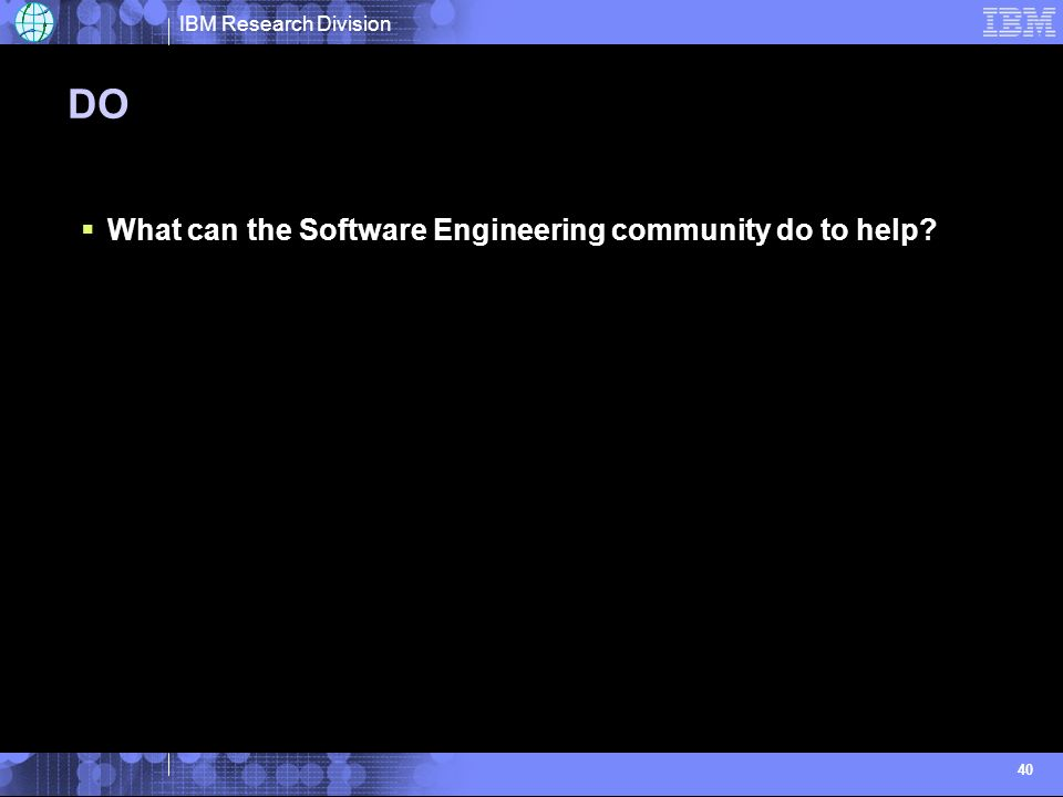 IBM Research Division 40 DO What can the Software Engineering community do to help?
