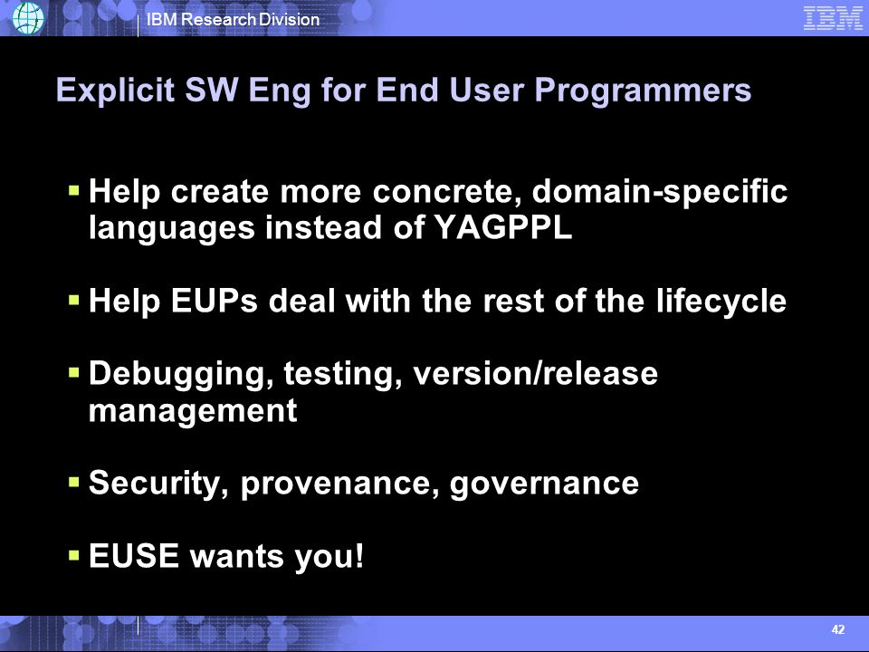 IBM Research Division 42 Explicit SW Eng for End User Programmers Help create more concrete, domain-specific languages instead of YAGPPL Help EUPs dea