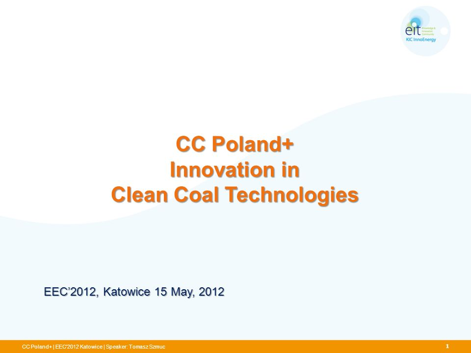 CC Poland+ Innovation in Clean Coal Technologies CC Poland+ | EEC'2012 Katowice | Speaker: Tomasz Szmuc EEC2012, Katowice 15 May, 2012 1