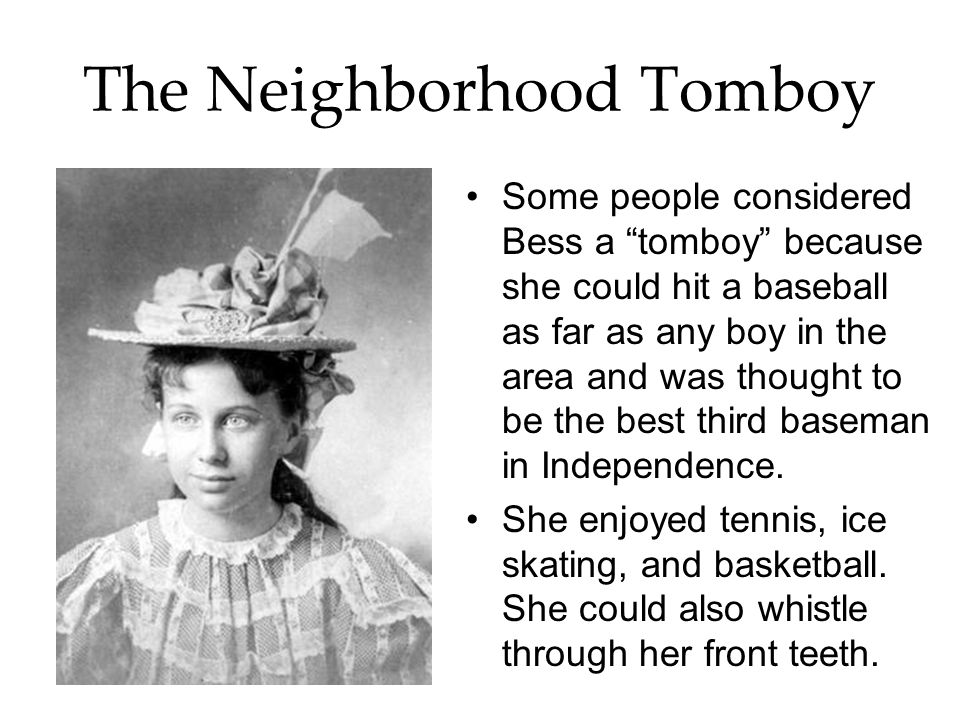The Neighborhood Tomboy Some people considered Bess a tomboy because she could hit a baseball as far as any boy in the area and was thought to be the