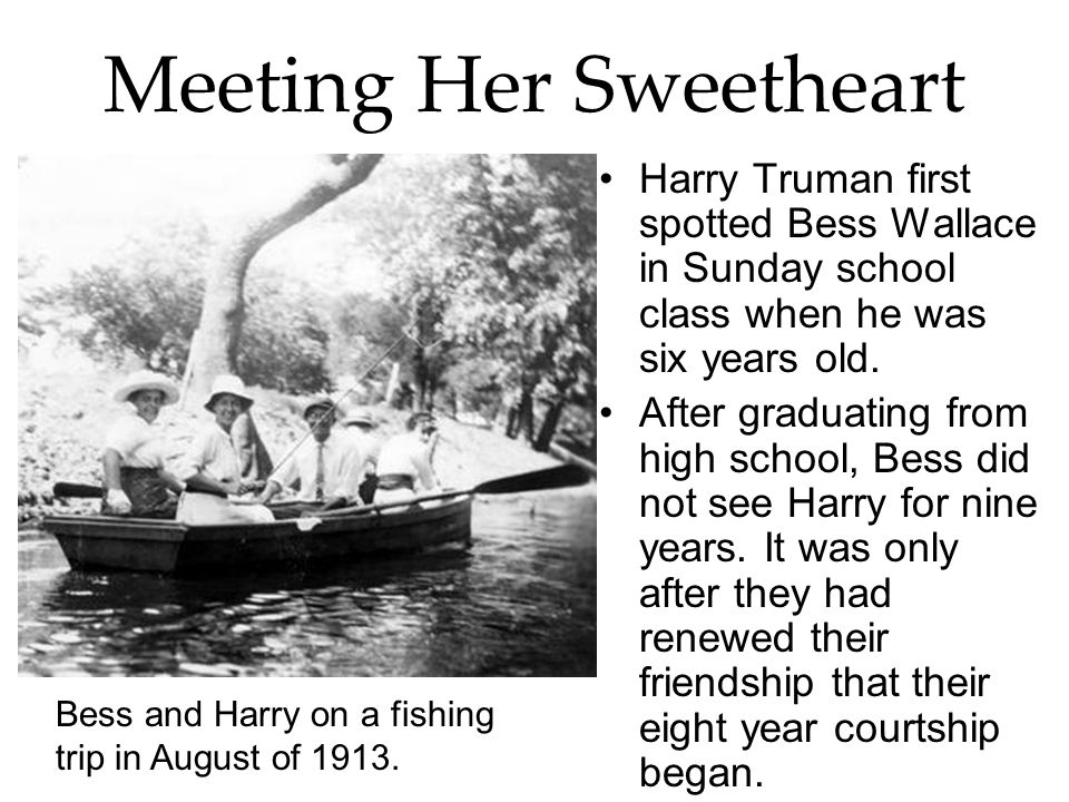 Meeting Her Sweetheart Harry Truman first spotted Bess Wallace in Sunday school class when he was six years old. After graduating from high school, Be