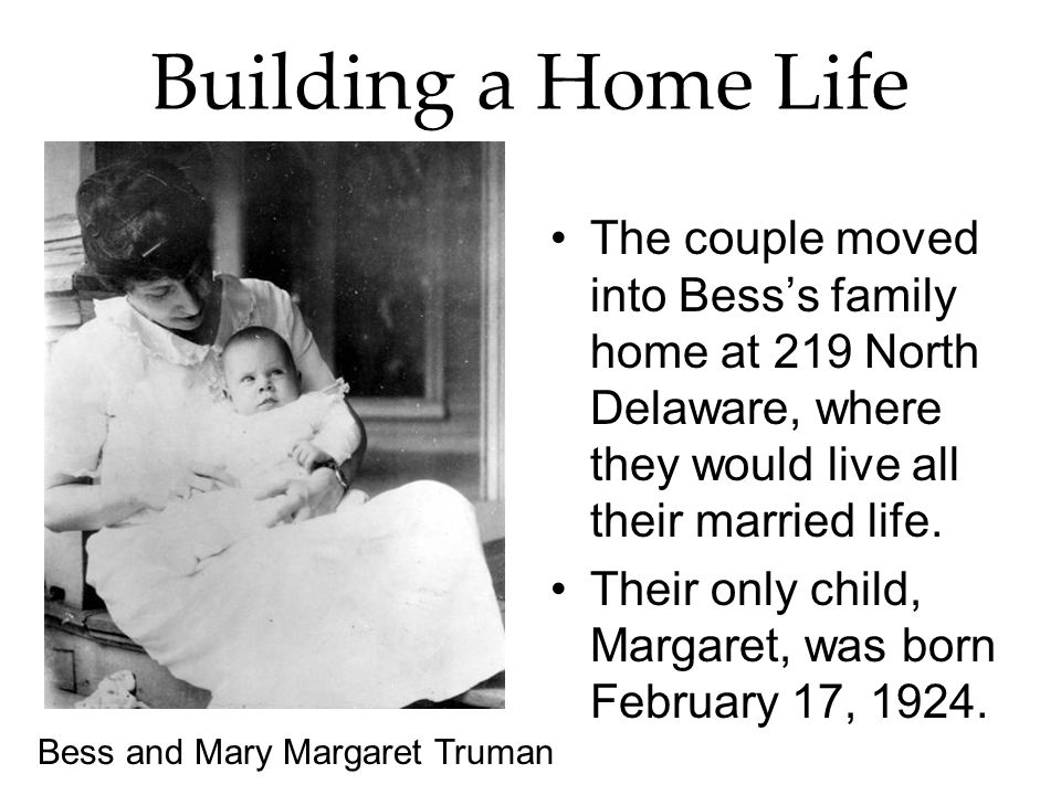 Building a Home Life The couple moved into Besss family home at 219 North Delaware, where they would live all their married life. Their only child, Ma