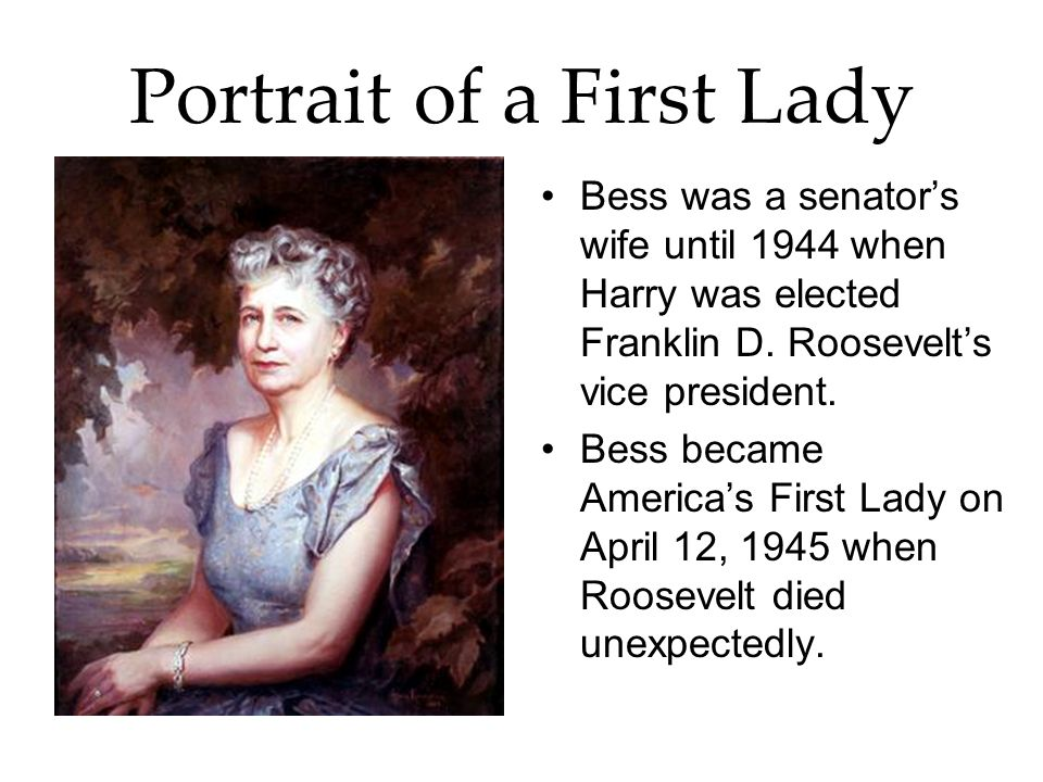 Portrait of a First Lady Bess was a senators wife until 1944 when Harry was elected Franklin D. Roosevelts vice president. Bess became Americas First