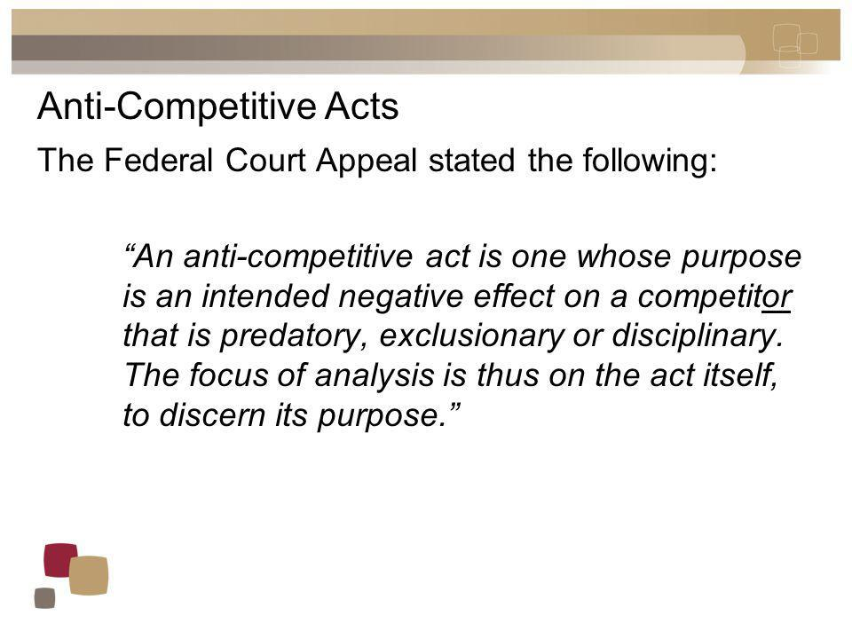 Anti-Competitive Acts The Federal Court Appeal stated the following: An anti-competitive act is one whose purpose is an intended negative effect on a competitor that is predatory, exclusionary or disciplinary.