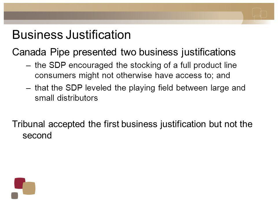 Business Justification Canada Pipe presented two business justifications –the SDP encouraged the stocking of a full product line consumers might not otherwise have access to; and –that the SDP leveled the playing field between large and small distributors Tribunal accepted the first business justification but not the second