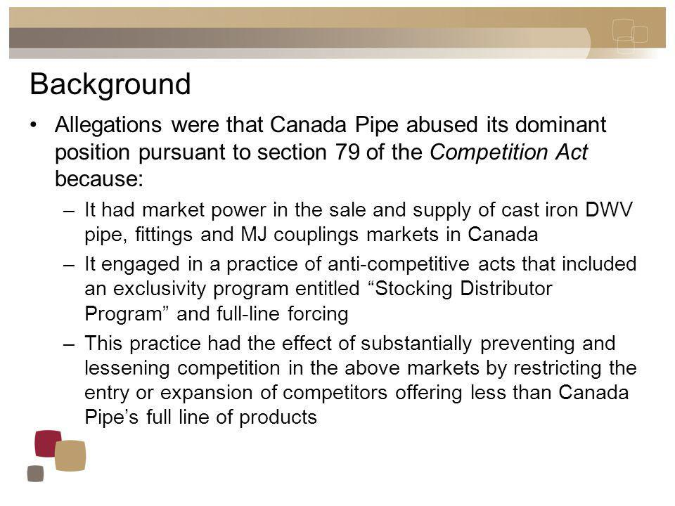 Background Allegations were that Canada Pipe abused its dominant position pursuant to section 79 of the Competition Act because: –It had market power in the sale and supply of cast iron DWV pipe, fittings and MJ couplings markets in Canada –It engaged in a practice of anti-competitive acts that included an exclusivity program entitled Stocking Distributor Program and full-line forcing –This practice had the effect of substantially preventing and lessening competition in the above markets by restricting the entry or expansion of competitors offering less than Canada Pipes full line of products