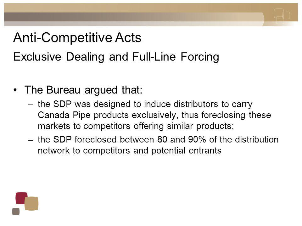 Anti-competitive Acts Exclusive Dealing and Full-Line Forcing Canada Pipe contended that: –the SDP was not a contract; –participants could choose to deal with other suppliers; and, –on January 1 of each year, distributors could choose who to deal with.