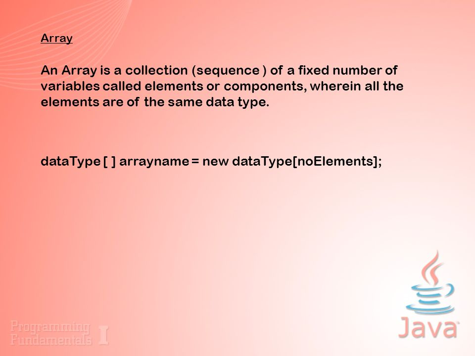 Array An Array is a collection (sequence ) of a fixed number of variables called elements or components, wherein all the elements are of the same data type.