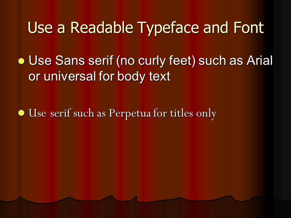 Use a Readable Typeface and Font Use Sans serif (no curly feet) such as Arial or universal for body text Use Sans serif (no curly feet) such as Arial or universal for body text Use serif such as Perpetua for titles only Use serif such as Perpetua for titles only