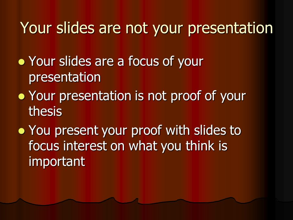 Your slides are not your presentation Your slides are a focus of your presentation Your slides are a focus of your presentation Your presentation is not proof of your thesis Your presentation is not proof of your thesis You present your proof with slides to focus interest on what you think is important You present your proof with slides to focus interest on what you think is important