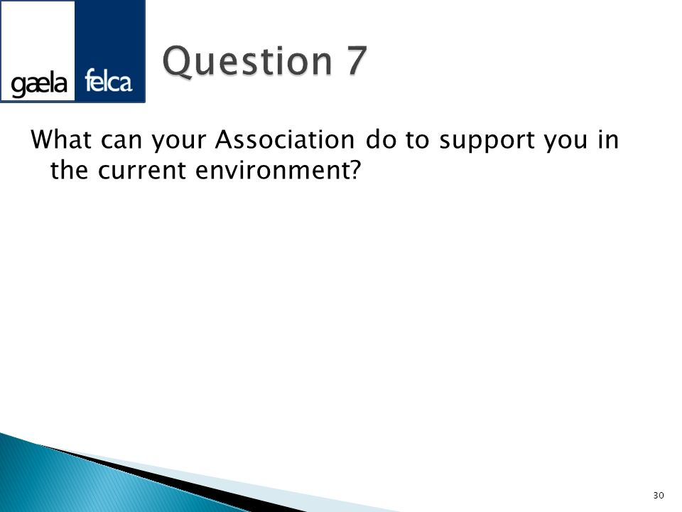 What can your Association do to support you in the current environment? 30