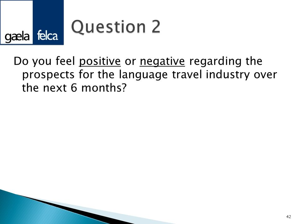 Do you feel positive or negative regarding the prospects for the language travel industry over the next 6 months? 42