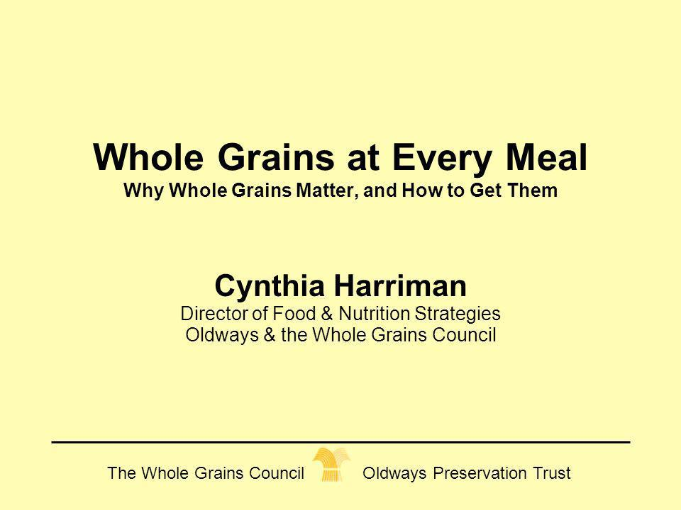 The Whole Grains Council Oldways Preservation Trust Whole Grains at Every Meal Why Whole Grains Matter, and How to Get Them Cynthia Harriman Director