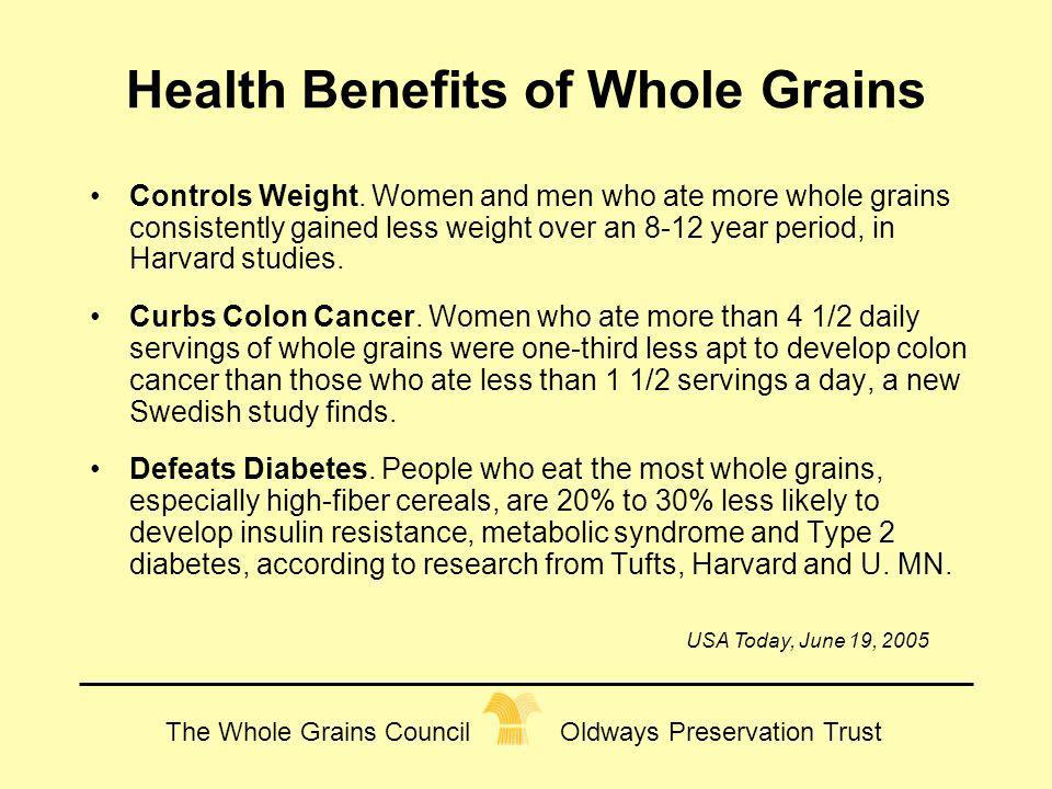 Health Benefits of Whole Grains Controls Weight. Women and men who ate more whole grains consistently gained less weight over an 8-12 year period, in