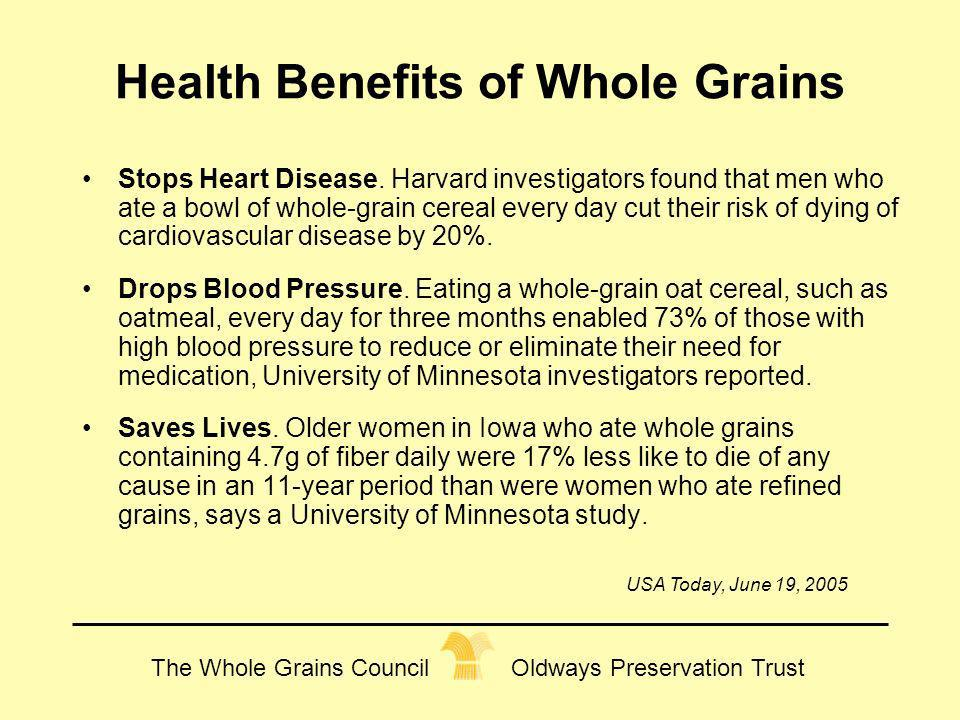 The Whole Grains Council Oldways Preservation Trust Health Benefits of Whole Grains Stops Heart Disease. Harvard investigators found that men who ate