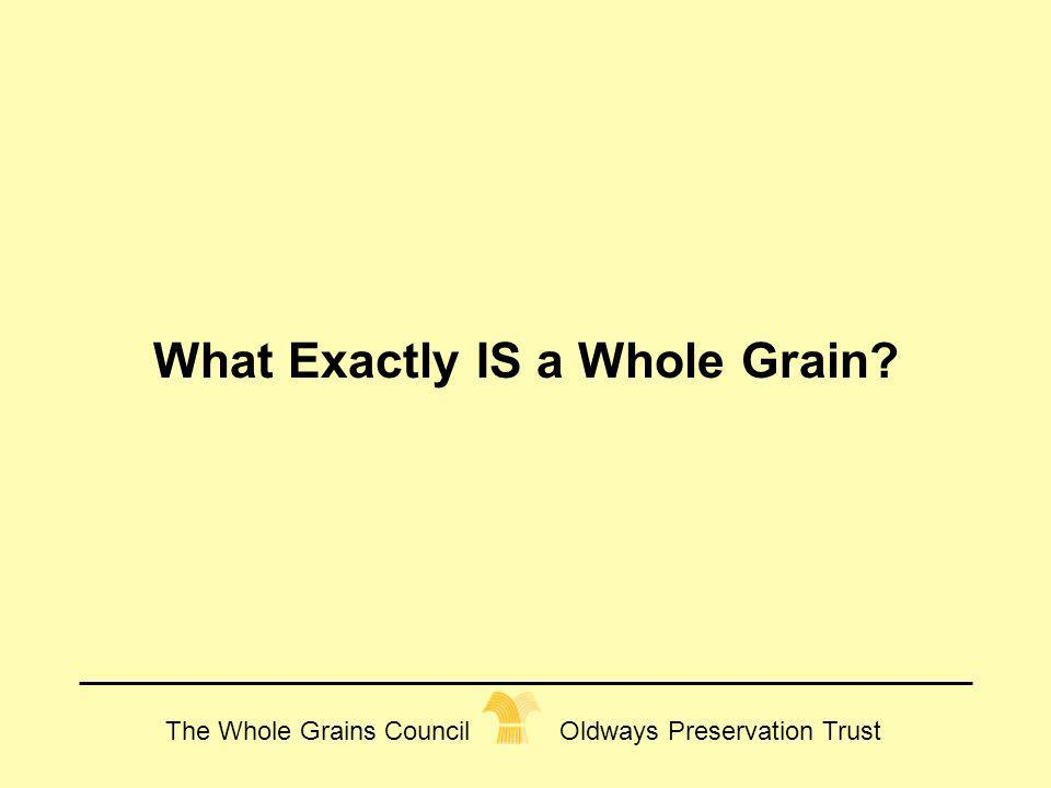 The Whole Grains Council Oldways Preservation Trust What Exactly IS a Whole Grain?