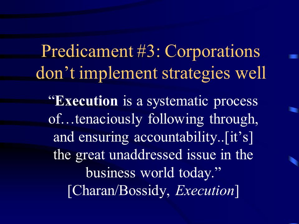 Predicament #3: Corporations dont implement strategies well Execution is a systematic process of…tenaciously following through, and ensuring accountab