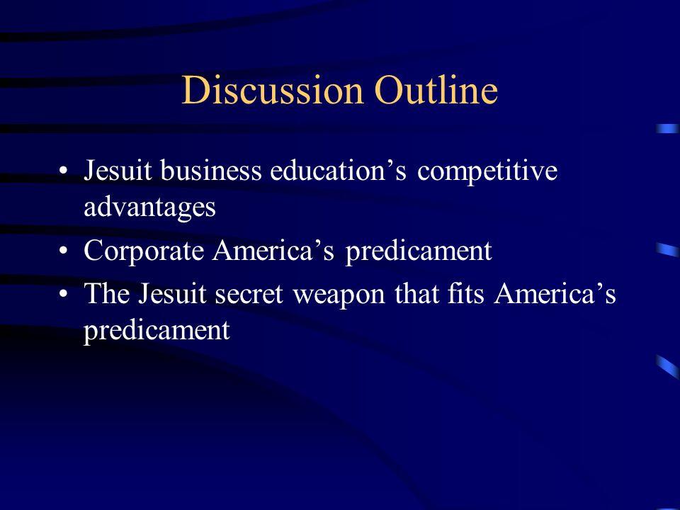 Discussion Outline Jesuit business educations competitive advantages Corporate Americas predicament The Jesuit secret weapon that fits Americas predicament