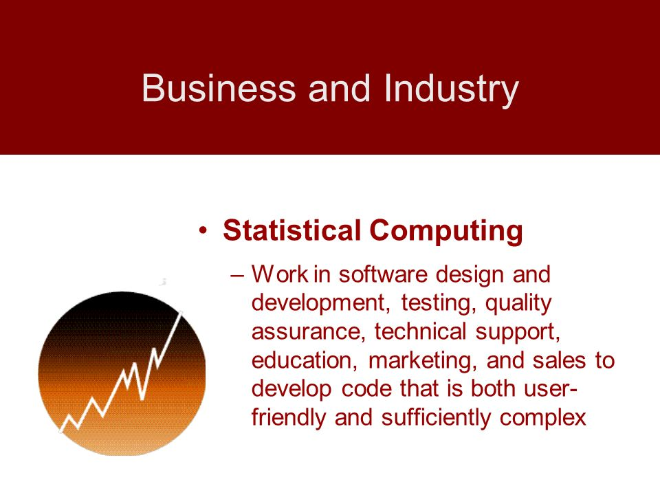 Statistical Computing –Work in software design and development, testing, quality assurance, technical support, education, marketing, and sales to deve