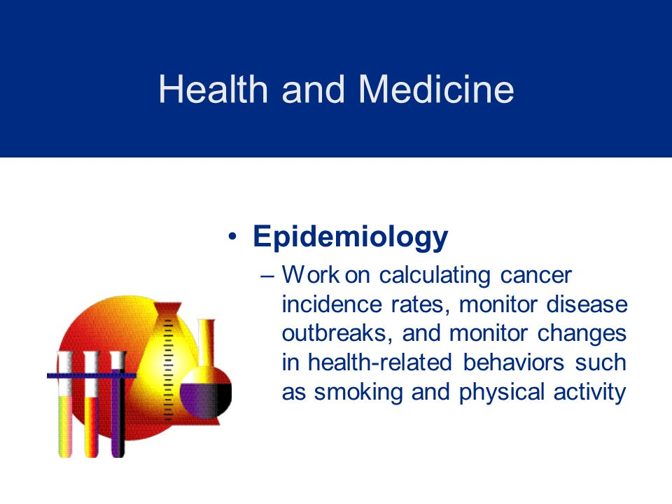 Epidemiology –Work on calculating cancer incidence rates, monitor disease outbreaks, and monitor changes in health-related behaviors such as smoking a
