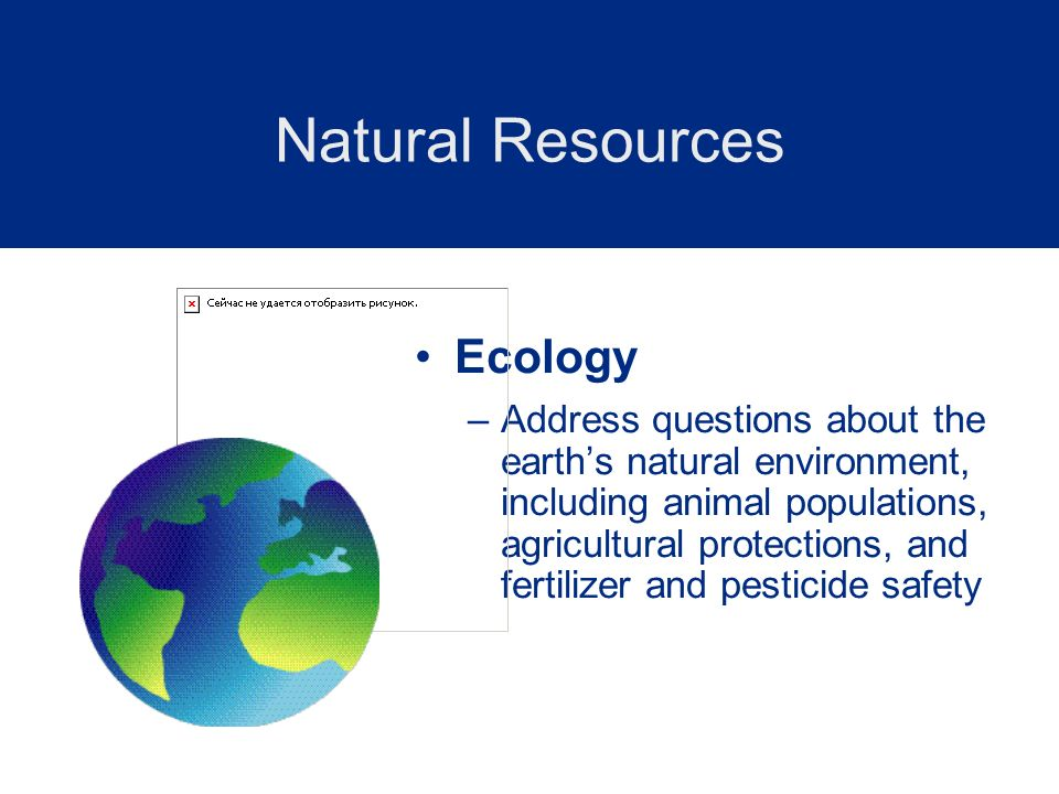 Ecology –Address questions about the earths natural environment, including animal populations, agricultural protections, and fertilizer and pesticide