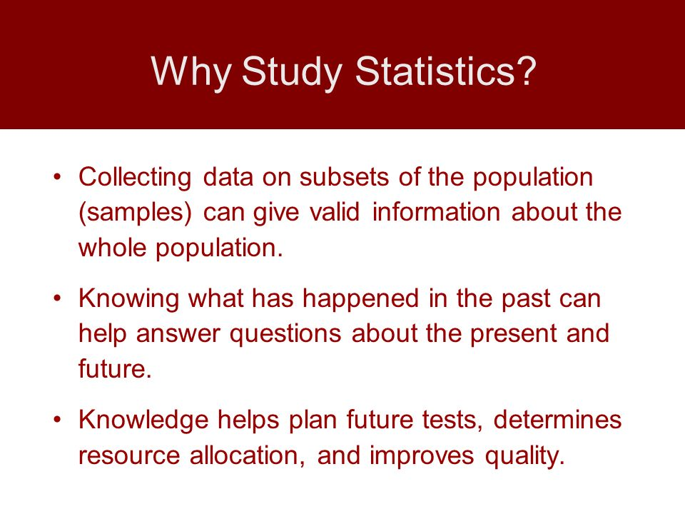 Collecting data on subsets of the population (samples) can give valid information about the whole population. Knowing what has happened in the past ca