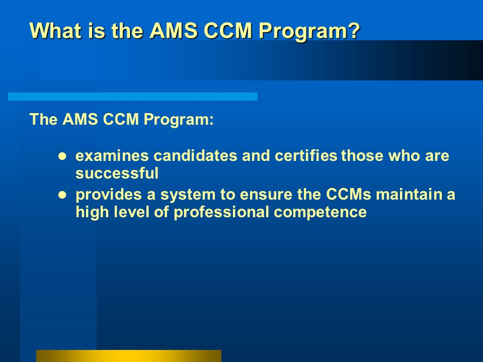 What is the AMS CCM Program? The CCM program is a service for the general public by the AMS. The Society has established high standards of knowledge,