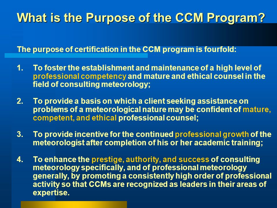 The AMS CCM Program: examines candidates and certifies those who are successful provides a system to ensure the CCMs maintain a high level of professi