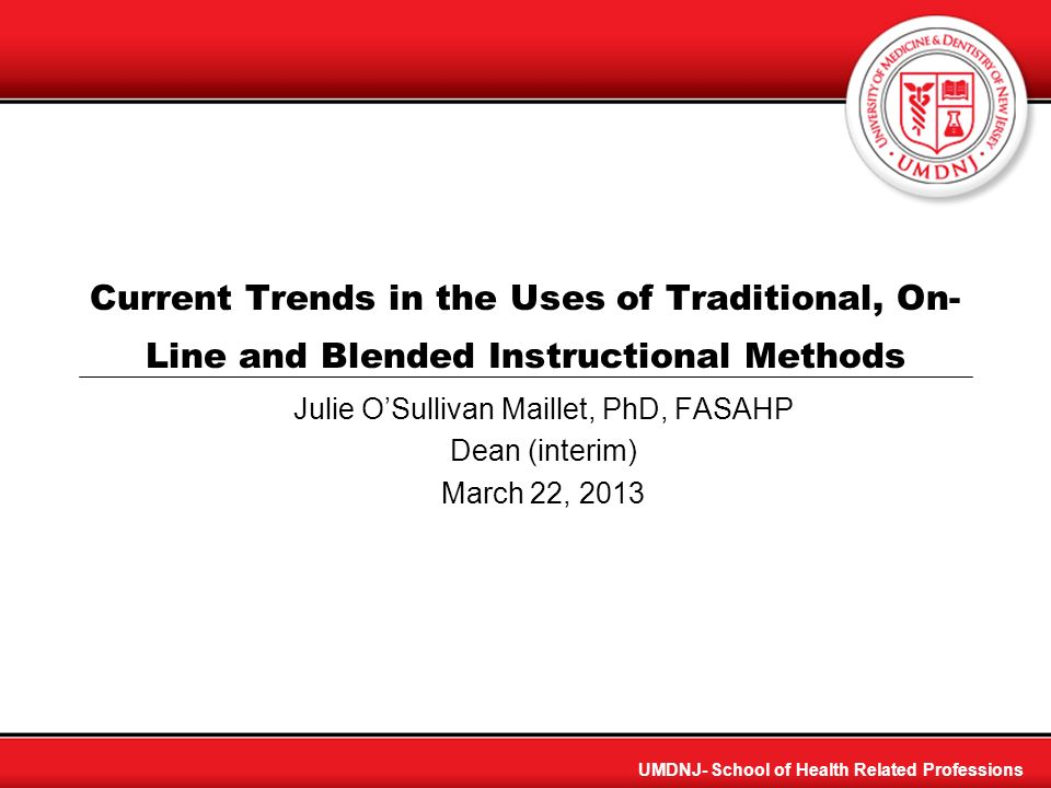 UMDNJ- School of Health Related Professions Current Trends in the Uses of Traditional, On- Line and Blended Instructional Methods Julie OSullivan Mail