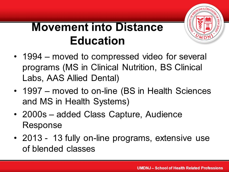 Why we moved in these direction Initial funding by University technology group Small group of willing faculty to adapt early Ability to be more statewide Practitioner need for flexible hours Insufficient number of students locally for advanced practice programs Note: Needed library to become a virtual library quickly UMDNJ - School of Health Related Professions