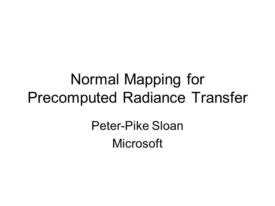 Normal Mapping for Precomputed Radiance Transfer Peter-Pike Sloan Microsoft