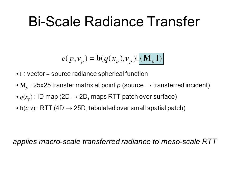 Bi-Scale Radiance Transfer l : vector = source radiance spherical function M p : 25x25 transfer matrix at point p (source transferred incident) q(x p