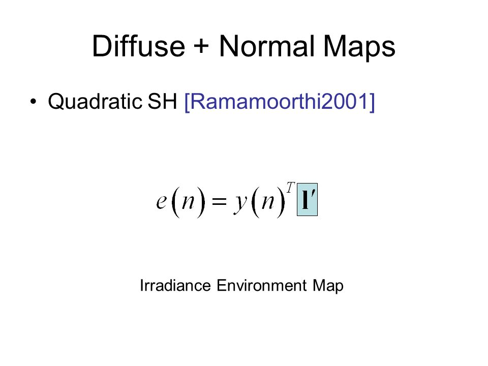 Diffuse + Normal Maps Quadratic SH [Ramamoorthi2001] Irradiance Environment Map