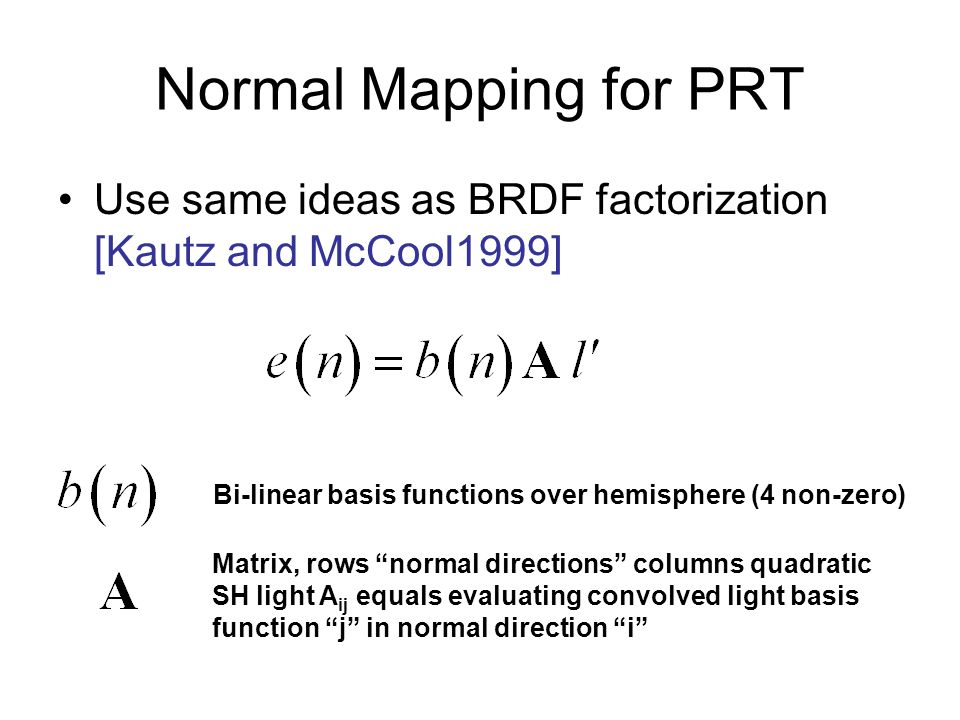 Normal Mapping for PRT Use same ideas as BRDF factorization [Kautz and McCool1999] Bi-linear basis functions over hemisphere (4 non-zero) Matrix, rows