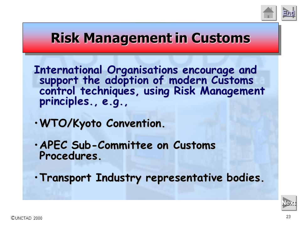 © UNCTAD 2000 22 End Next Customs administrations have turned increasingly to Risk Management as an effective means of meeting national objectives. Ad