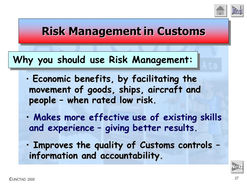 © UNCTAD 2000 26 End Next Risk management within Customs can be strategic, operational or tactical. Risk Management in Customs Tactical: Tactical: Use