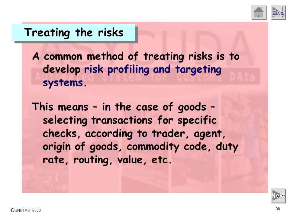 © UNCTAD 2000 37 End Next Treating the risks Targeted selections Development of Development of Risk Profiles Physical examination Industry audits Rand