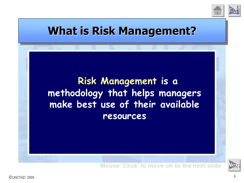 © UNCTAD 2000 5 End Mouse Click to move on to the next slide Next Risk Management is the name given to a logical and systematic method of identifying,