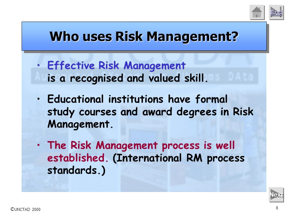 © UNCTAD 2000 7 End Next Risk Management practices are widely used in public and the private sectors, covering a wide range of activities or operation