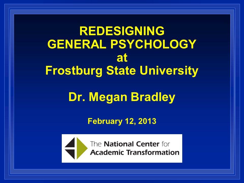 REDESIGNING GENERAL PSYCHOLOGY at Frostburg State University Dr. Megan Bradley February 12, 2013