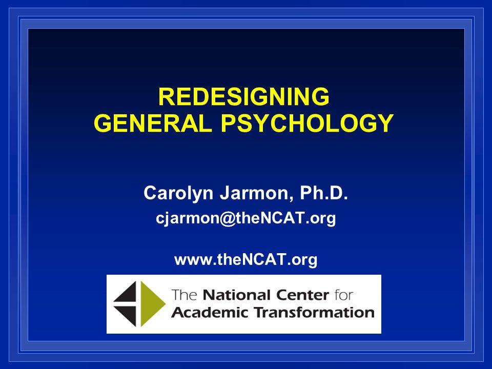 REDESIGNING GENERAL PSYCHOLOGY Carolyn Jarmon, Ph.D. cjarmon@theNCAT.org www.theNCAT.org